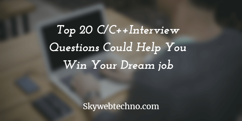 Top 20 CC++Interview Questions Could Help You Win Your Dream job