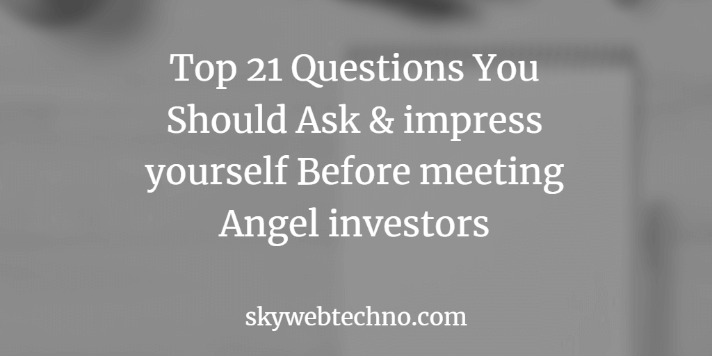 Top 21 Questions You Should Ask & impress yourself Before meeting Angel investors
